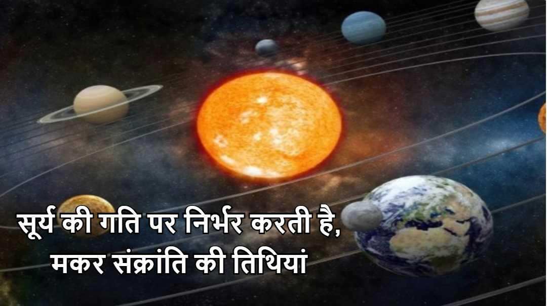 सूर्य की गति पर निर्भर करती है, मकर संक्रांति की तिथियां