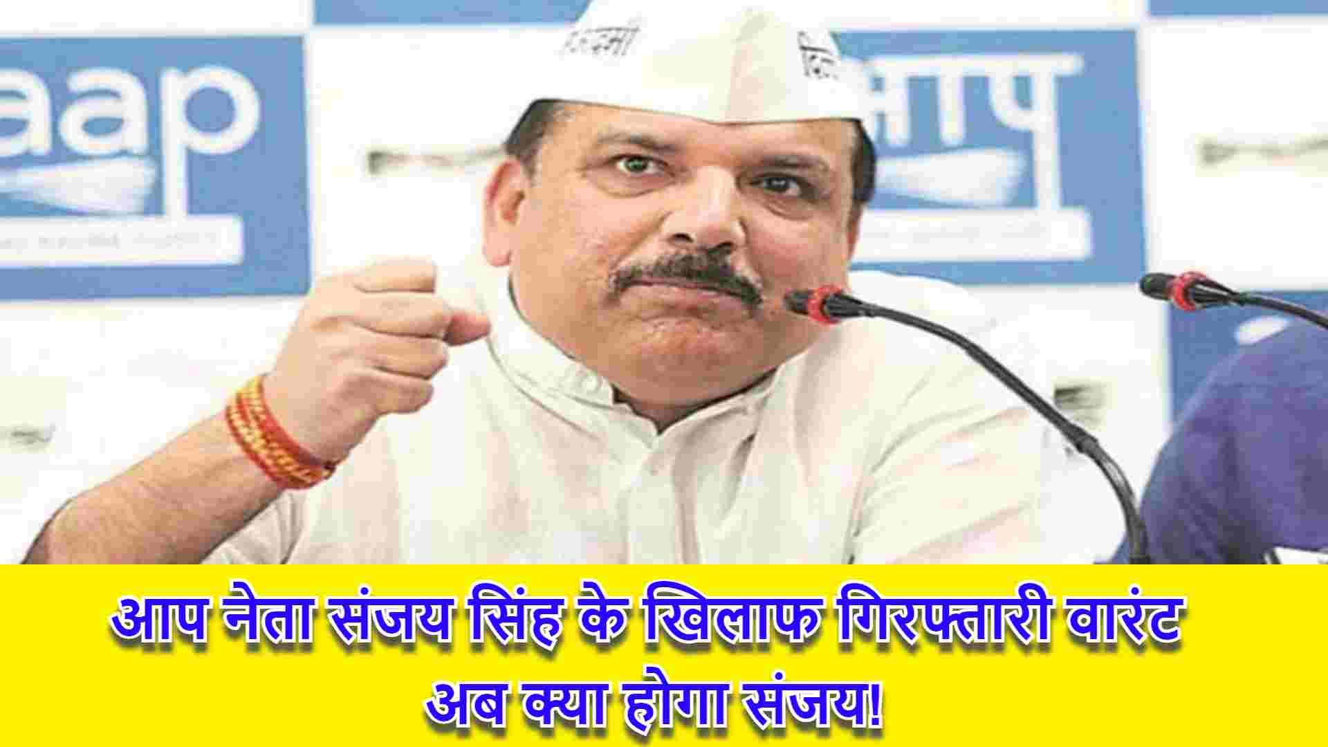आप नेता संजय सिंह के खिलाफ गिरफ्तारी वारंट, अब क्या होगा संजय!