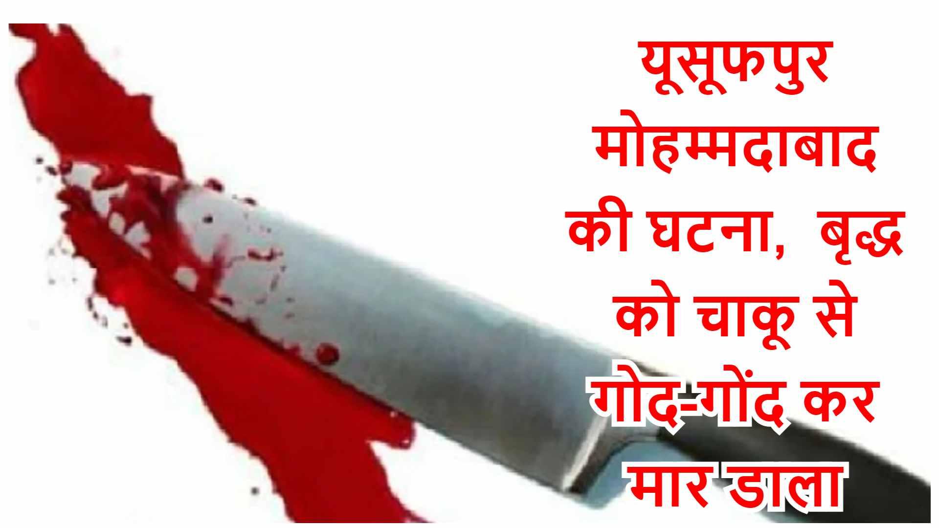 यूसूफपुर मोहम्मदाबाद की घटना, बृद्ध को चाकू से गोद-गोद कर मार डाला
