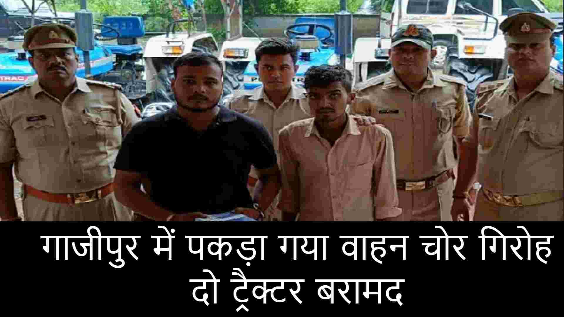गाजीपुर में पकड़ा गया वाहन चोर गिरोह, दो ट्रैक्टर बरामद